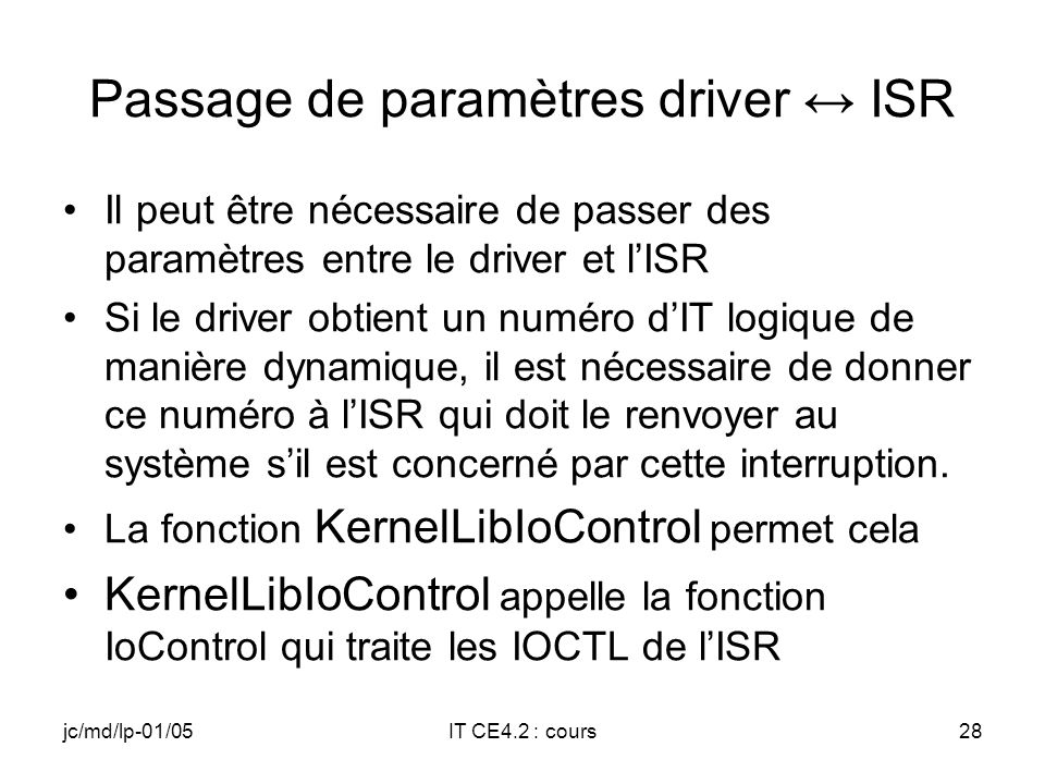 jc/md/lp-01/05IT CE4.2 : cours27 KernelIoControl exemple DWORD Buf_In[1]; DWORD Buf_Out[1]; DWORD SYSINTR_A_MOI; Buf_In[0]=3; // IT physique numéro 3