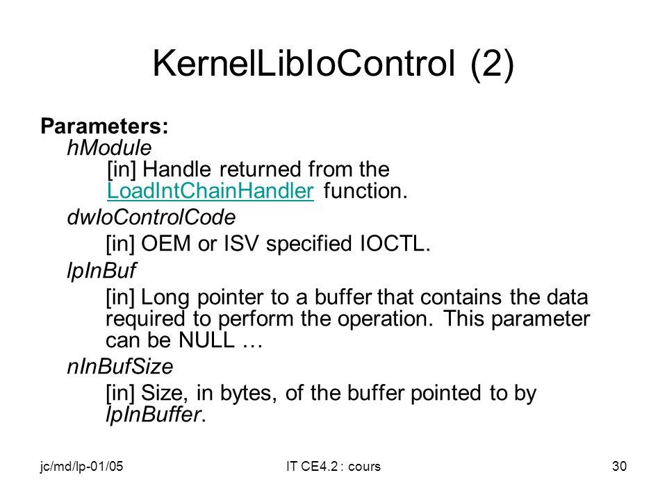 jc/md/lp-01/05IT CE4.2 : cours29 KernelLibIoControl (1) BOOL KernelLibIoControl( HANDLE hModule, DWORD dwIoControlCode, LPVOID lpInBuf, DWORD nInBufSize, LPVOID lpOutBuf, DWORD nOutBufSize, LPDWORD lpBytesReturned );