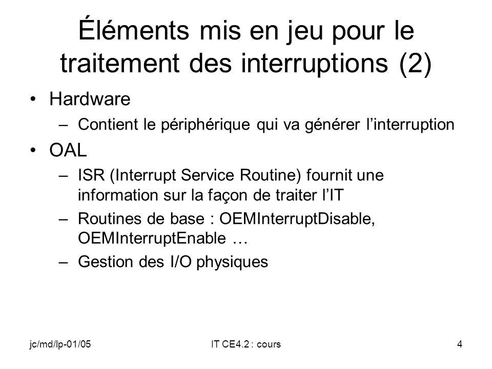 jc/md/lp-01/05IT CE4.2 : cours4 Éléments mis en jeu pour le traitement des interruptions (2) Hardware –Contient le périphérique qui va générer linterruption OAL –ISR (Interrupt Service Routine) fournit une information sur la façon de traiter lIT –Routines de base : OEMInterruptDisable, OEMInterruptEnable … –Gestion des I/O physiques