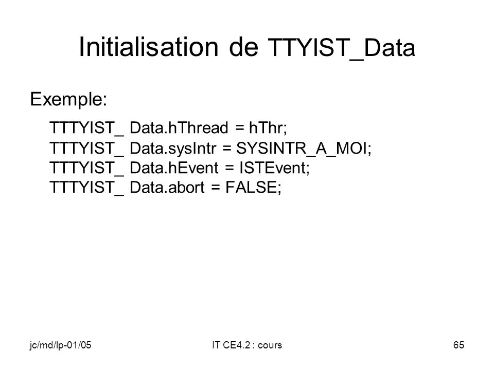 jc/md/lp-01/05IT CE4.2 : cours64 Structure passée à lIST typedef struct _ISTDATA { HANDLE hThread; // IST Handle DWORD sysIntr; // Logical ID HANDLE h