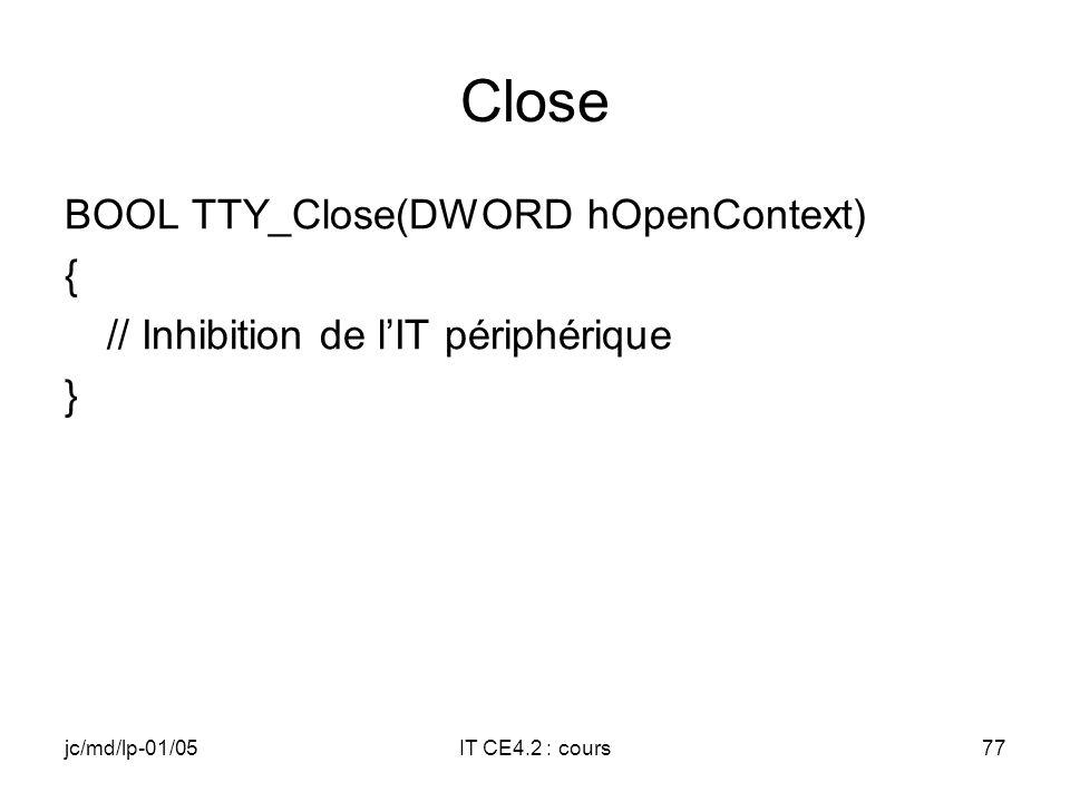 jc/md/lp-01/05IT CE4.2 : cours76 Open DWORD TTY_Open(DWORD hDeviceContext, DWORD AccessCode, DWORD ShareMode) { // Initialisations complémentaires périphérique // Armement de lIT du périphérique }