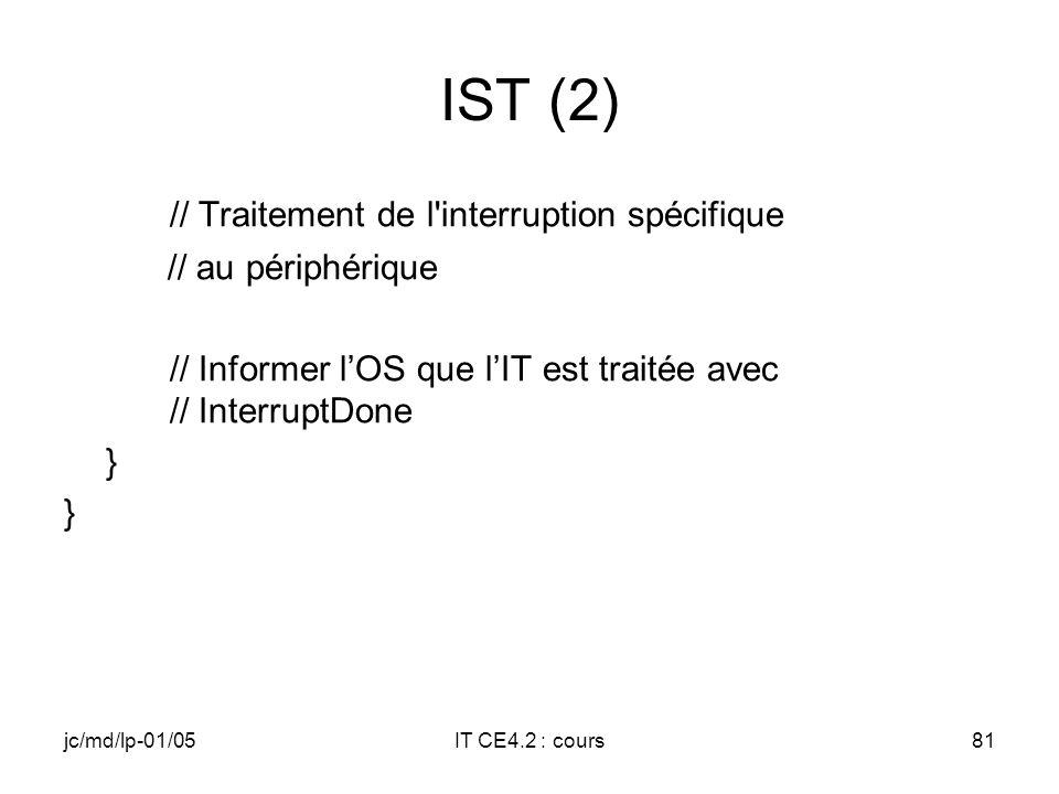 jc/md/lp-01/05IT CE4.2 : cours80 IST (1) DWORD TTYIST(void *dat) { ISTDATA *pData = (ISTDATA*)dat; // Boucle tant que abort= FALSE while(!pData->abort) { // Attente de lévénement associé à lIT… WaitForSingleObject(pData->hEvent, INFINITE); if(pData->abort) break;