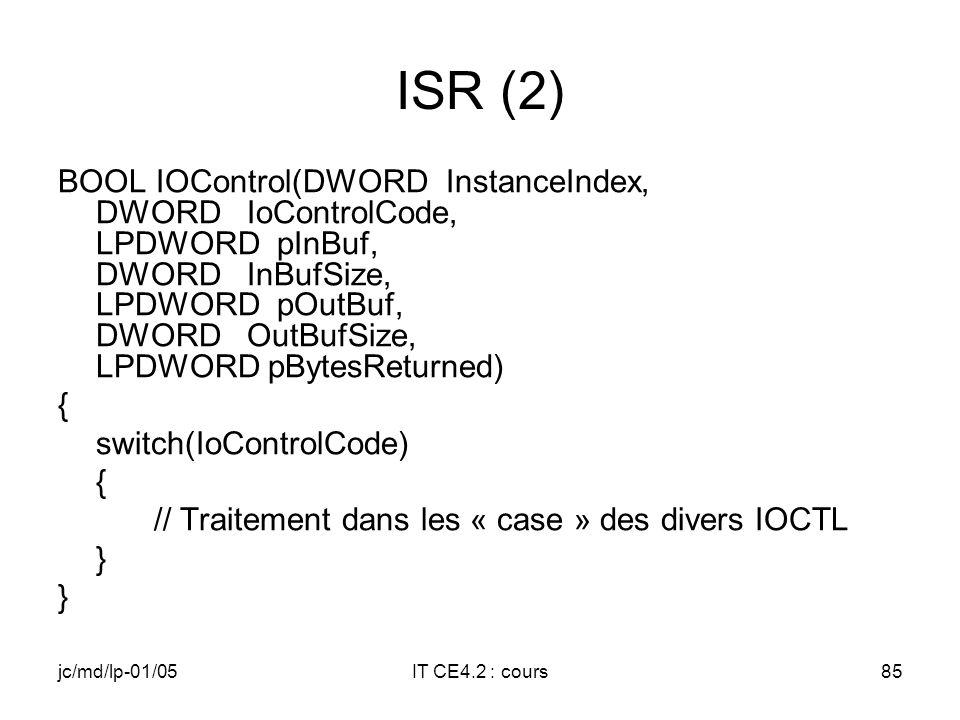 jc/md/lp-01/05IT CE4.2 : cours84 ISR (1) // #include des fichiers nécessaires // Définition des IOCTL de communication entre // le driver et l ISR // Entrée de l ISR BOOL APIENTRY DllMain( HANDLE hModule, DWORD ul_reason_for_call, LPVOID lpReserved) { return TRUE; }