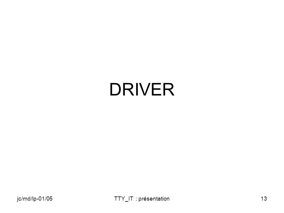 jc/md/lp-01/05TTY_IT : présentation13 DRIVER