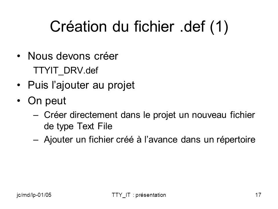 jc/md/lp-01/05TTY_IT : présentation17 Création du fichier.def (1) Nous devons créer TTYIT_DRV.def Puis lajouter au projet On peut –Créer directement dans le projet un nouveau fichier de type Text File –Ajouter un fichier créé à lavance dans un répertoire