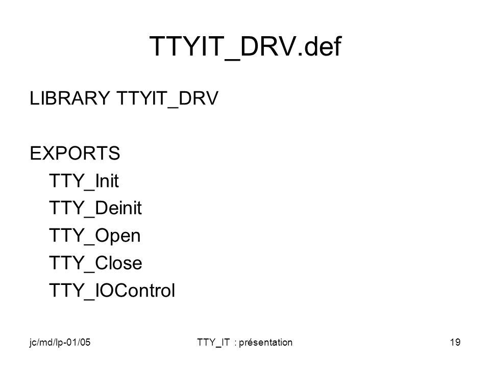 jc/md/lp-01/05TTY_IT : présentation19 TTYIT_DRV.def LIBRARY TTYIT_DRV EXPORTS TTY_Init TTY_Deinit TTY_Open TTY_Close TTY_IOControl