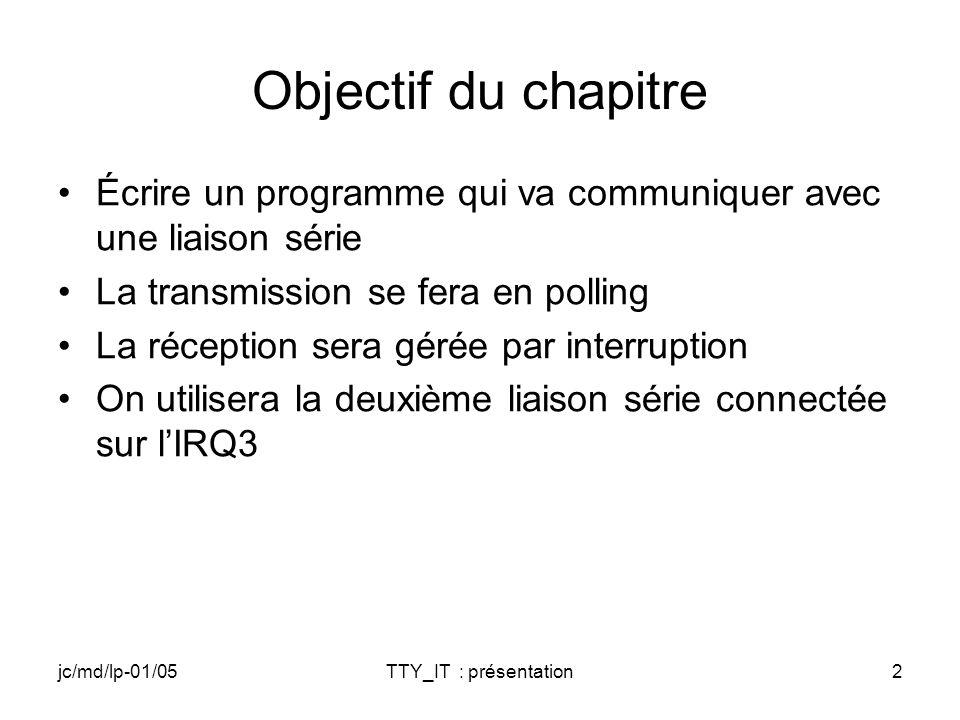 jc/md/lp-01/05TTY_IT : présentation43 IST (1) DWORD TTYIST(void *p) { ISTDATA *pData; pData=(ISTDATA*)p; // TODO: Boucle tant que bAbort = FALSE { // TODO: Attente de lévénement associé à lIT // TODO: Traitement de l interruption // TODO: Lecture du caractère reçu; // on le met dans ucBufIn