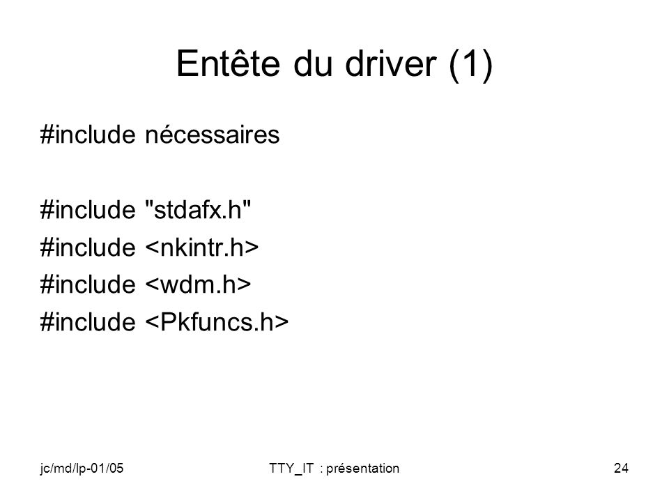 jc/md/lp-01/05TTY_IT : présentation24 Entête du driver (1) #include nécessaires #include stdafx.h #include