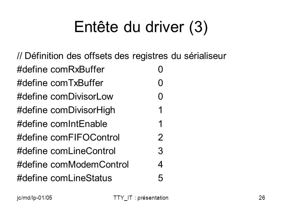 jc/md/lp-01/05TTY_IT : présentation26 Entête du driver (3) // Définition des offsets des registres du sérialiseur #define comRxBuffer0 #define comTxBuffer0 #define comDivisorLow0 #define comDivisorHigh1 #define comIntEnable1 #define comFIFOControl2 #define comLineControl3 #define comModemControl4 #define comLineStatus5