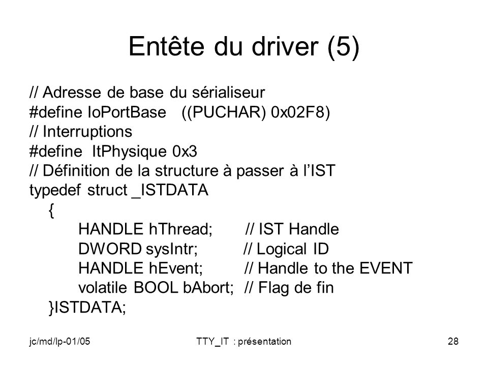 jc/md/lp-01/05TTY_IT : présentation28 Entête du driver (5) // Adresse de base du sérialiseur #define IoPortBase ((PUCHAR) 0x02F8) // Interruptions #define ItPhysique 0x3 // Définition de la structure à passer à lIST typedef struct _ISTDATA { HANDLE hThread; // IST Handle DWORD sysIntr; // Logical ID HANDLE hEvent; // Handle to the EVENT volatile BOOL bAbort; // Flag de fin }ISTDATA;