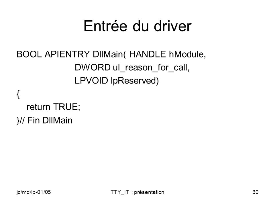 jc/md/lp-01/05TTY_IT : présentation30 Entrée du driver BOOL APIENTRY DllMain( HANDLE hModule, DWORD ul_reason_for_call, LPVOID lpReserved) { return TRUE; }// Fin DllMain