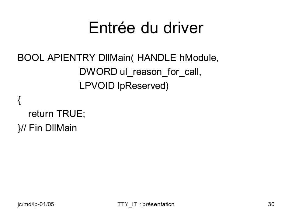 jc/md/lp-01/05TTY_IT : présentation30 Entrée du driver BOOL APIENTRY DllMain( HANDLE hModule, DWORD ul_reason_for_call, LPVOID lpReserved) { return TR