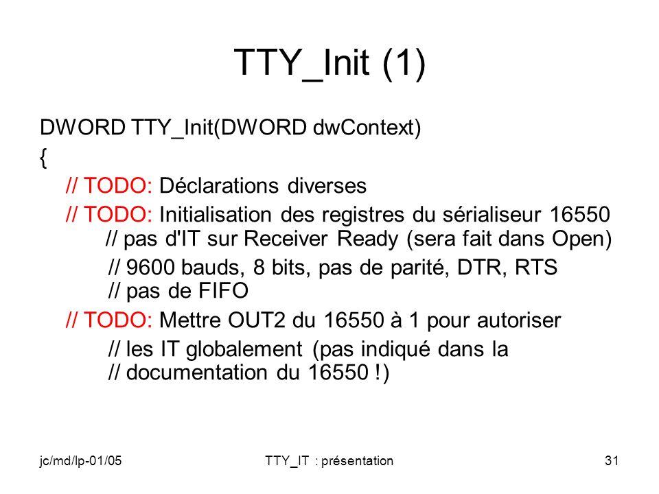 jc/md/lp-01/05TTY_IT : présentation31 TTY_Init (1) DWORD TTY_Init(DWORD dwContext) { // TODO: Déclarations diverses // TODO: Initialisation des registres du sérialiseur 16550 // pas d IT sur Receiver Ready (sera fait dans Open) // 9600 bauds, 8 bits, pas de parité, DTR, RTS // pas de FIFO // TODO: Mettre OUT2 du 16550 à 1 pour autoriser // les IT globalement (pas indiqué dans la // documentation du 16550 !)