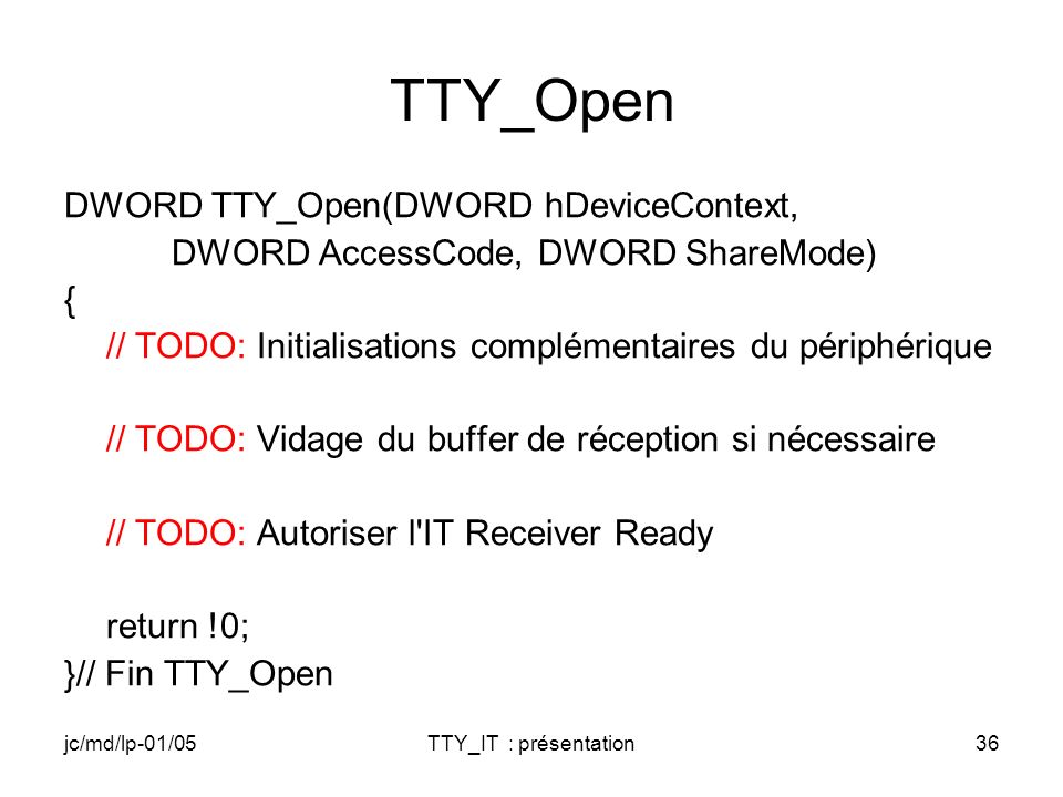 jc/md/lp-01/05TTY_IT : présentation36 TTY_Open DWORD TTY_Open(DWORD hDeviceContext, DWORD AccessCode, DWORD ShareMode) { // TODO: Initialisations comp