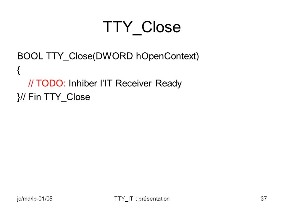 jc/md/lp-01/05TTY_IT : présentation37 TTY_Close BOOL TTY_Close(DWORD hOpenContext) { // TODO: Inhiber l IT Receiver Ready }// Fin TTY_Close