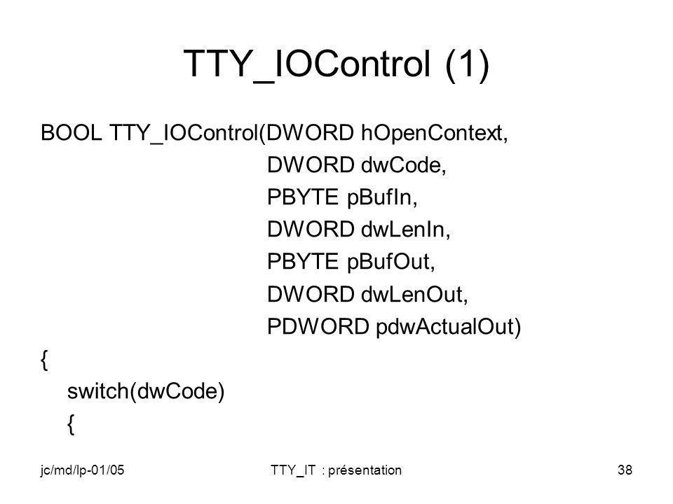 jc/md/lp-01/05TTY_IT : présentation38 TTY_IOControl (1) BOOL TTY_IOControl(DWORD hOpenContext, DWORD dwCode, PBYTE pBufIn, DWORD dwLenIn, PBYTE pBufOut, DWORD dwLenOut, PDWORD pdwActualOut) { switch(dwCode) {