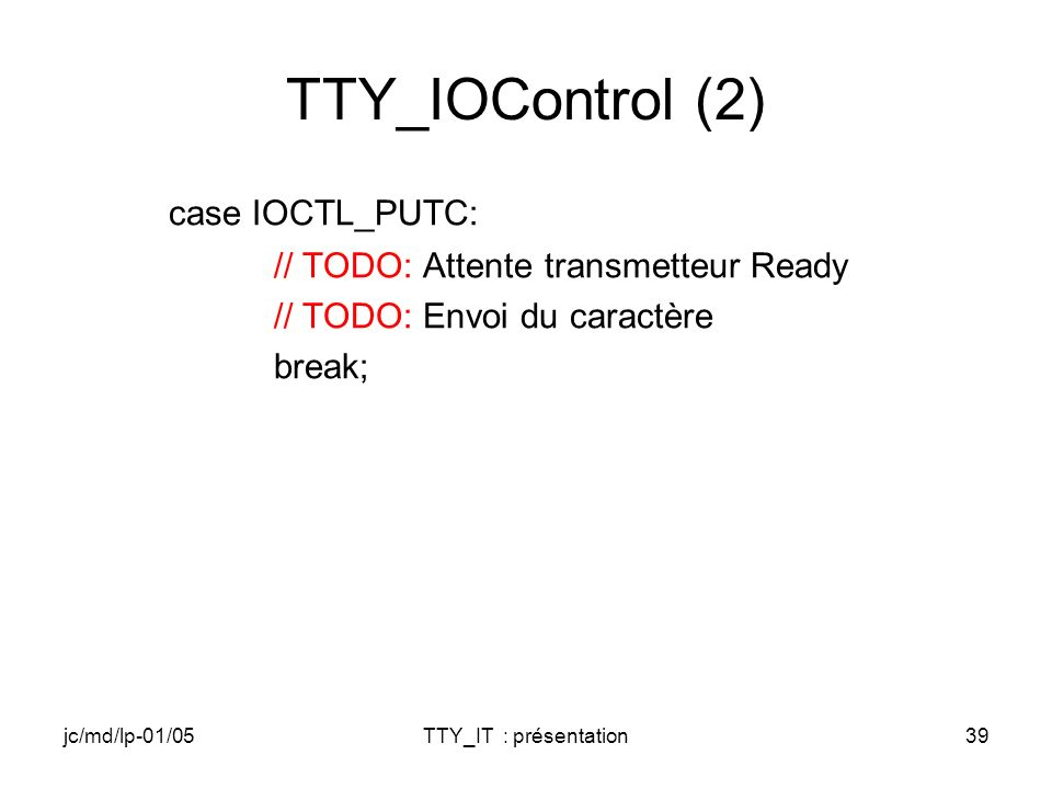 jc/md/lp-01/05TTY_IT : présentation39 TTY_IOControl (2) case IOCTL_PUTC: // TODO: Attente transmetteur Ready // TODO: Envoi du caractère break;