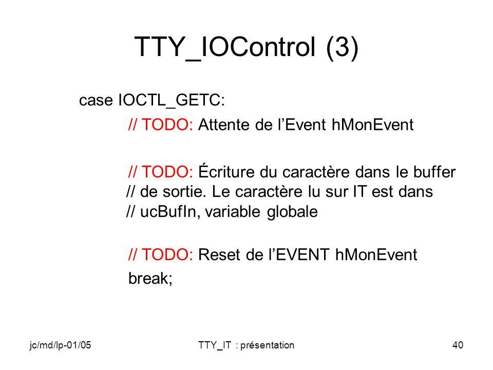 jc/md/lp-01/05TTY_IT : présentation40 TTY_IOControl (3) case IOCTL_GETC: // TODO: Attente de lEvent hMonEvent // TODO: Écriture du caractère dans le buffer // de sortie.