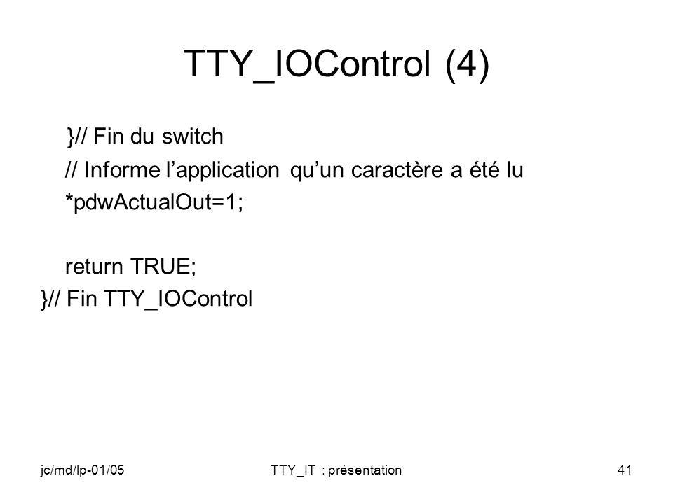 jc/md/lp-01/05TTY_IT : présentation41 TTY_IOControl (4) }// Fin du switch // Informe lapplication quun caractère a été lu *pdwActualOut=1; return TRUE