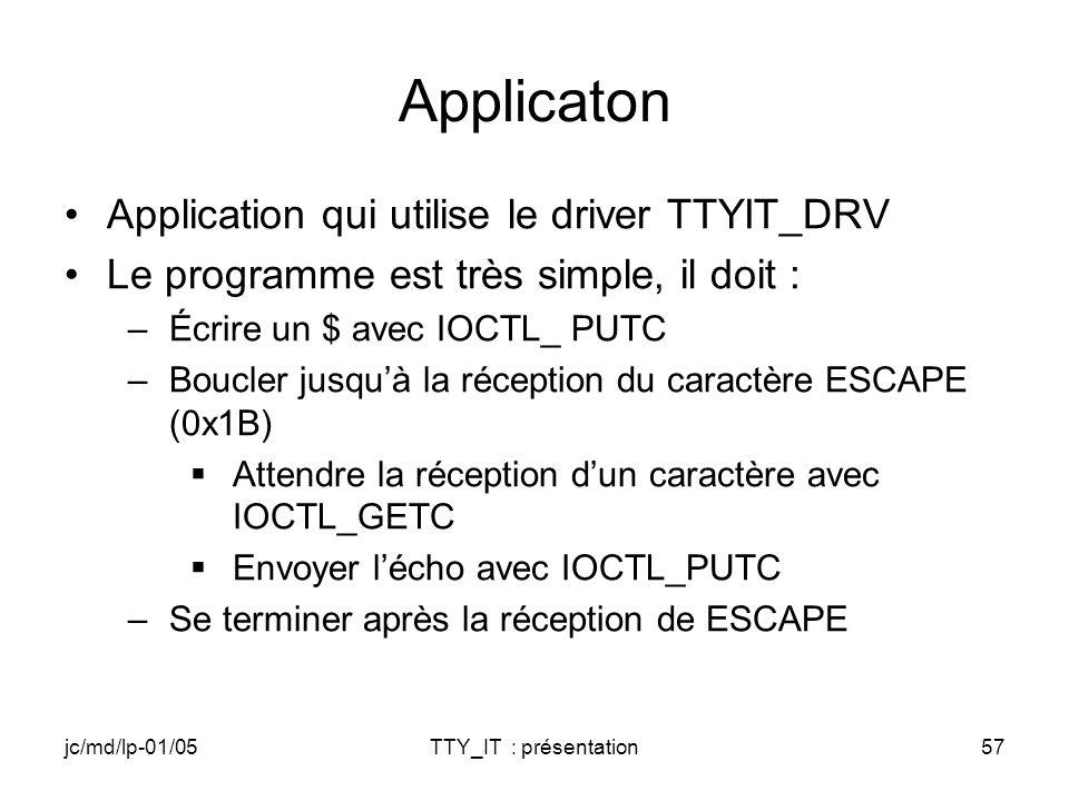 jc/md/lp-01/05TTY_IT : présentation57 Applicaton Application qui utilise le driver TTYIT_DRV Le programme est très simple, il doit : –Écrire un $ avec IOCTL_ PUTC –Boucler jusquà la réception du caractère ESCAPE (0x1B) Attendre la réception dun caractère avec IOCTL_GETC Envoyer lécho avec IOCTL_PUTC –Se terminer après la réception de ESCAPE