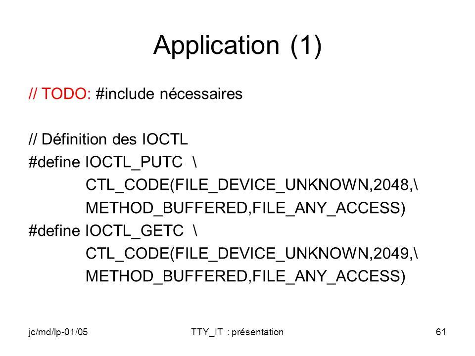 jc/md/lp-01/05TTY_IT : présentation61 Application (1) // TODO: #include nécessaires // Définition des IOCTL #define IOCTL_PUTC \ CTL_CODE(FILE_DEVICE_UNKNOWN,2048,\ METHOD_BUFFERED,FILE_ANY_ACCESS) #define IOCTL_GETC \ CTL_CODE(FILE_DEVICE_UNKNOWN,2049,\ METHOD_BUFFERED,FILE_ANY_ACCESS)