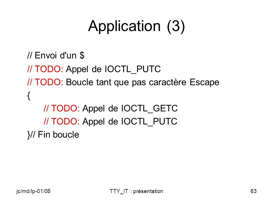 jc/md/lp-01/05TTY_IT : présentation63 Application (3) // Envoi d un $ // TODO: Appel de IOCTL_PUTC // TODO: Boucle tant que pas caractère Escape { // TODO: Appel de IOCTL_GETC // TODO: Appel de IOCTL_PUTC }// Fin boucle