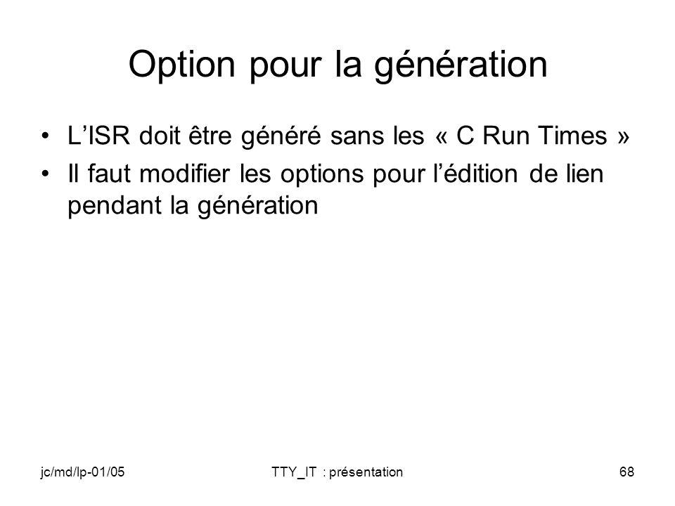jc/md/lp-01/05TTY_IT : présentation68 Option pour la génération LISR doit être généré sans les « C Run Times » Il faut modifier les options pour lédition de lien pendant la génération