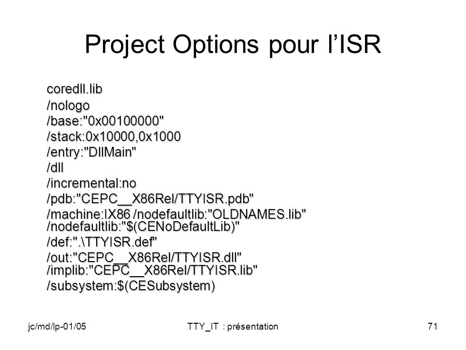 jc/md/lp-01/05TTY_IT : présentation71 Project Options pour lISR coredll.lib/nologo /base: 0x00100000 /base: 0x00100000 /stack:0x10000,0x1000/entry: DllMain /dll/incremental:no/pdb: CEPC__X86Rel/TTYISR.pdb /machine:IX86 /nodefaultlib: OLDNAMES.lib /nodefaultlib: $(CENoDefaultLib) /machine:IX86 /nodefaultlib: OLDNAMES.lib /nodefaultlib: $(CENoDefaultLib) /def: .\TTYISR.def /out: CEPC__X86Rel/TTYISR.dll /implib: CEPC__X86Rel/TTYISR.lib /out: CEPC__X86Rel/TTYISR.dll /implib: CEPC__X86Rel/TTYISR.lib /subsystem:$(CESubsystem)