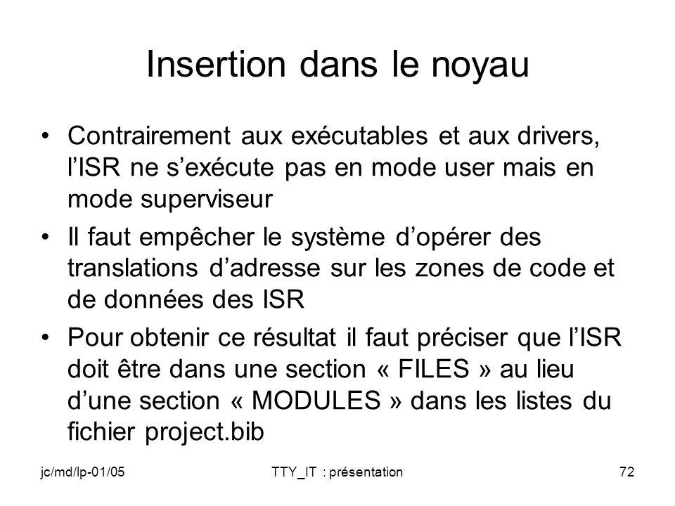 jc/md/lp-01/05TTY_IT : présentation72 Insertion dans le noyau Contrairement aux exécutables et aux drivers, lISR ne sexécute pas en mode user mais en mode superviseur Il faut empêcher le système dopérer des translations dadresse sur les zones de code et de données des ISR Pour obtenir ce résultat il faut préciser que lISR doit être dans une section « FILES » au lieu dune section « MODULES » dans les listes du fichier project.bib