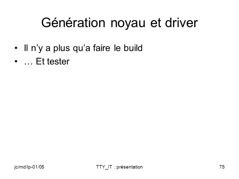 jc/md/lp-01/05TTY_IT : présentation75 Génération noyau et driver Il ny a plus qua faire le build … Et tester