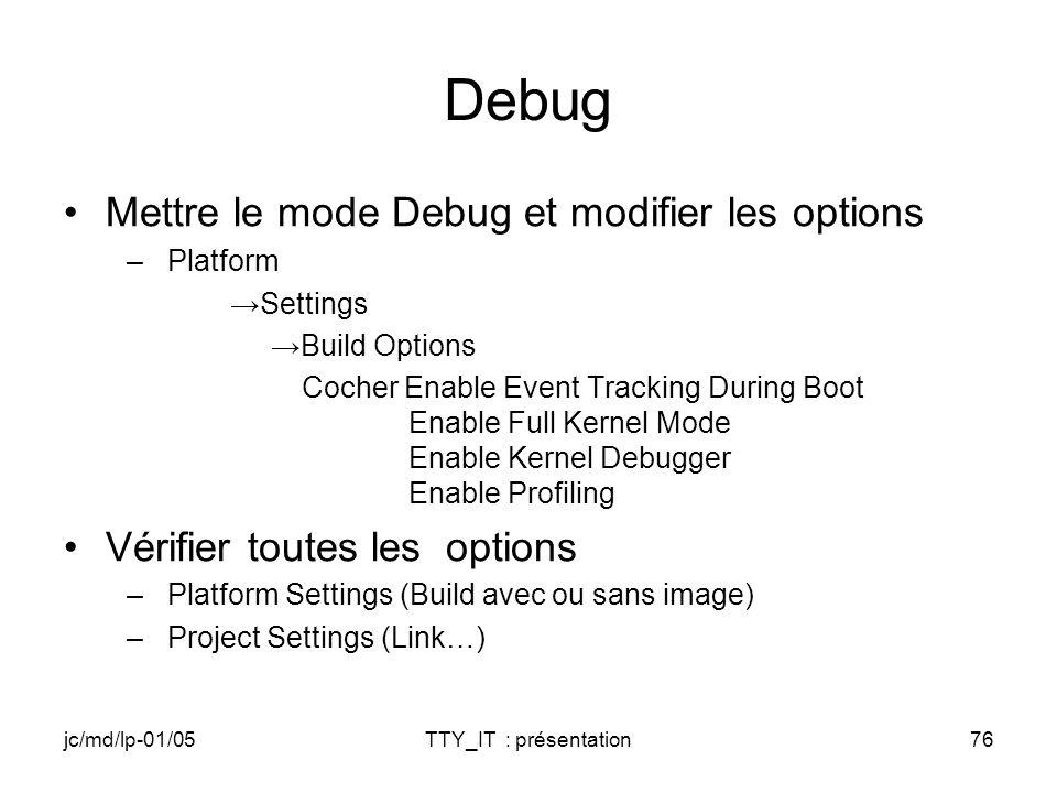 jc/md/lp-01/05TTY_IT : présentation76 Debug Mettre le mode Debug et modifier les options –Platform Settings Build Options Cocher Enable Event Tracking