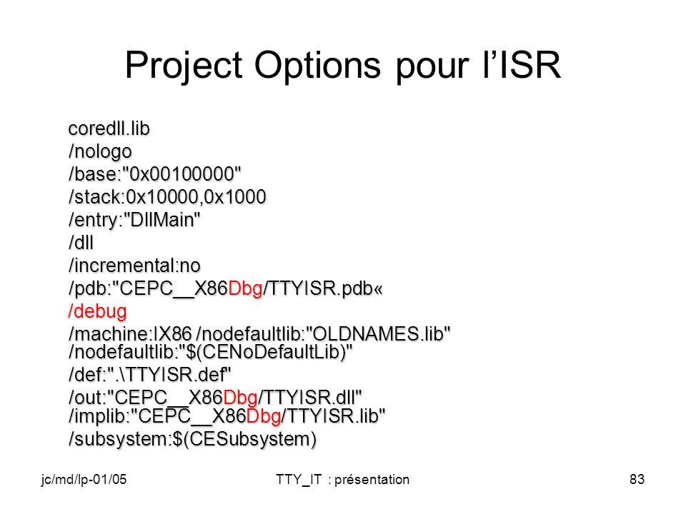 jc/md/lp-01/05TTY_IT : présentation83 Project Options pour lISR coredll.lib coredll.lib/nologo /base: 0x00100000 /base: 0x00100000 /stack:0x10000,0x1000/entry: DllMain /dll/incremental:no /pdb: CEPC__X86Dbg/TTYISR.pdb« /pdb: CEPC__X86Dbg/TTYISR.pdb« /debug /debug /machine:IX86 /nodefaultlib: OLDNAMES.lib /nodefaultlib: $(CENoDefaultLib) /machine:IX86 /nodefaultlib: OLDNAMES.lib /nodefaultlib: $(CENoDefaultLib) /def: .\TTYISR.def /out: CEPC__X86Dbg/TTYISR.dll /implib: CEPC__X86Dbg/TTYISR.lib /out: CEPC__X86Dbg/TTYISR.dll /implib: CEPC__X86Dbg/TTYISR.lib /subsystem:$(CESubsystem)