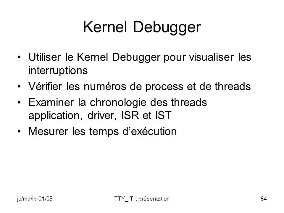 jc/md/lp-01/05TTY_IT : présentation84 Kernel Debugger Utiliser le Kernel Debugger pour visualiser les interruptions Vérifier les numéros de process et de threads Examiner la chronologie des threads application, driver, ISR et IST Mesurer les temps dexécution
