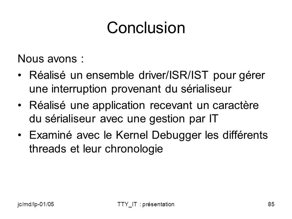jc/md/lp-01/05TTY_IT : présentation85 Conclusion Nous avons : Réalisé un ensemble driver/ISR/IST pour gérer une interruption provenant du sérialiseur Réalisé une application recevant un caractère du sérialiseur avec une gestion par IT Examiné avec le Kernel Debugger les différents threads et leur chronologie