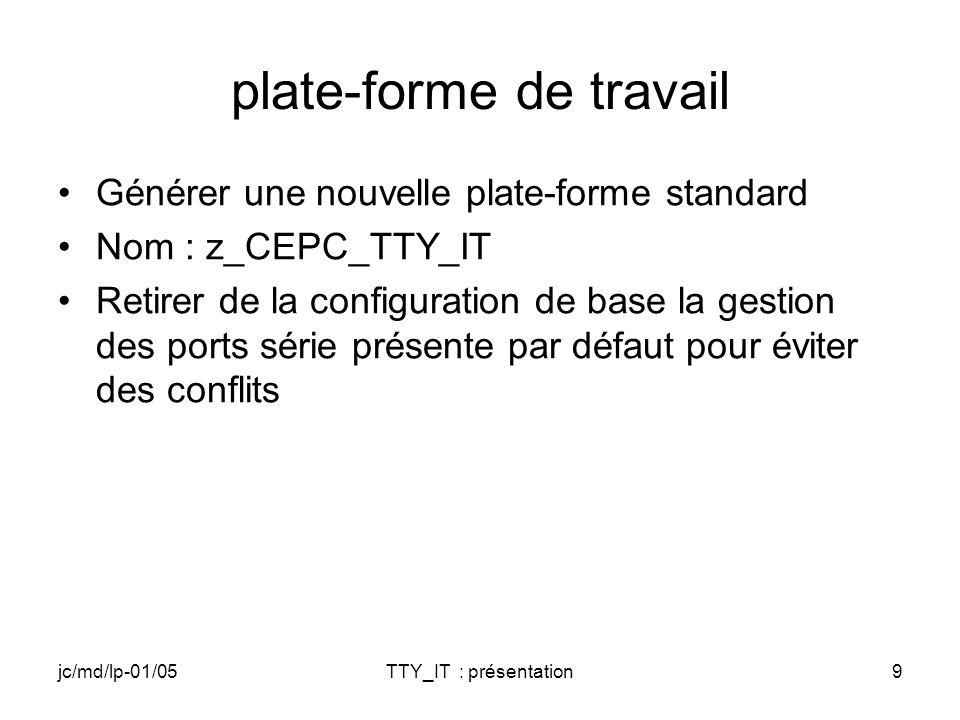 jc/md/lp-01/05TTY_IT : présentation9 plate-forme de travail Générer une nouvelle plate-forme standard Nom : z_CEPC_TTY_IT Retirer de la configuration de base la gestion des ports série présente par défaut pour éviter des conflits