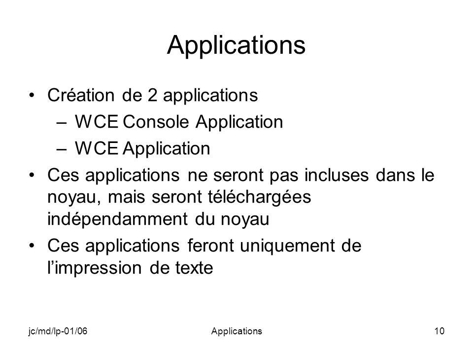 jc/md/lp-01/06Applications10 Applications Création de 2 applications –WCE Console Application –WCE Application Ces applications ne seront pas incluses dans le noyau, mais seront téléchargées indépendamment du noyau Ces applications feront uniquement de limpression de texte