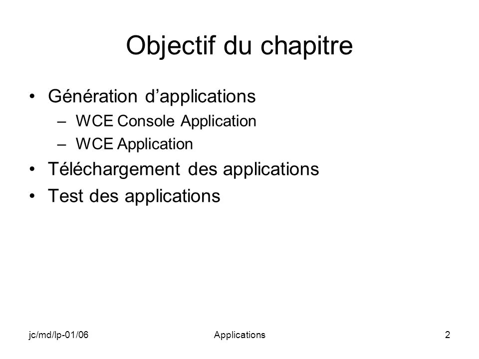 jc/md/lp-01/06Applications2 Objectif du chapitre Génération dapplications –WCE Console Application –WCE Application Téléchargement des applications Test des applications