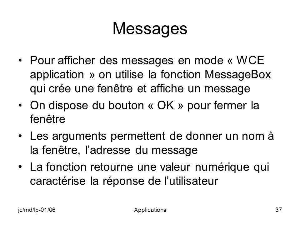 jc/md/lp-01/06Applications37 Messages Pour afficher des messages en mode « WCE application » on utilise la fonction MessageBox qui crée une fenêtre et affiche un message On dispose du bouton « OK » pour fermer la fenêtre Les arguments permettent de donner un nom à la fenêtre, ladresse du message La fonction retourne une valeur numérique qui caractérise la réponse de lutilisateur