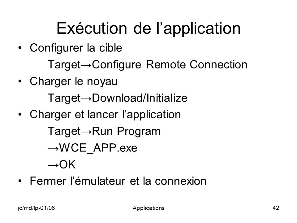 jc/md/lp-01/06Applications42 Exécution de lapplication Configurer la cible TargetConfigure Remote Connection Charger le noyau TargetDownload/Initialize Charger et lancer lapplication TargetRun Program WCE_APP.exe OK Fermer lémulateur et la connexion
