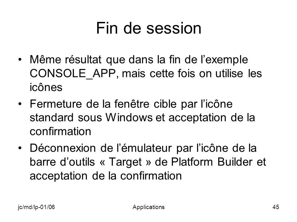 jc/md/lp-01/06Applications45 Fin de session Même résultat que dans la fin de lexemple CONSOLE_APP, mais cette fois on utilise les icônes Fermeture de la fenêtre cible par licône standard sous Windows et acceptation de la confirmation Déconnexion de lémulateur par licône de la barre doutils « Target » de Platform Builder et acceptation de la confirmation