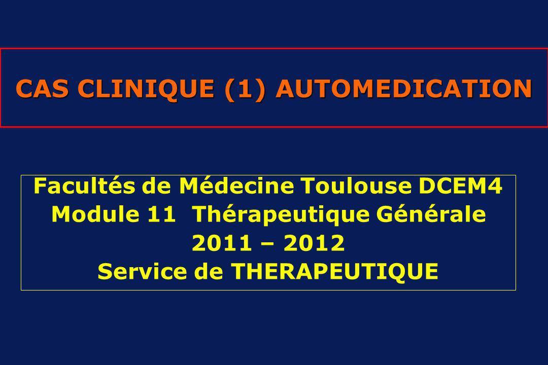 CAS CLINIQUE (1) AUTOMEDICATION Facultés de Médecine Toulouse DCEM4 Module 11 Thérapeutique Générale 2011 – 2012 Service de THERAPEUTIQUE
