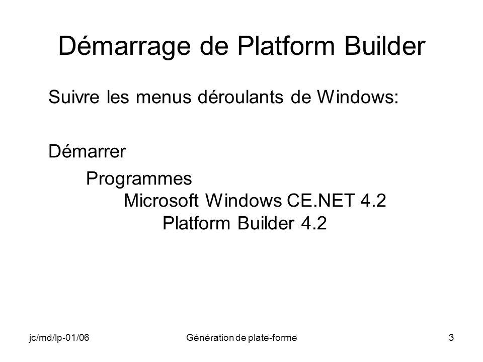 jc/md/lp-01/06Génération de plate-forme3 Démarrage de Platform Builder Suivre les menus déroulants de Windows: Démarrer Programmes Microsoft Windows CE.NET 4.2 Platform Builder 4.2