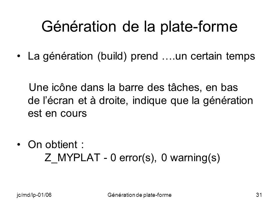 jc/md/lp-01/06Génération de plate-forme31 Génération de la plate-forme La génération (build) prend ….un certain temps Une icône dans la barre des tâches, en bas de lécran et à droite, indique que la génération est en cours On obtient : Z_MYPLAT - 0 error(s), 0 warning(s)