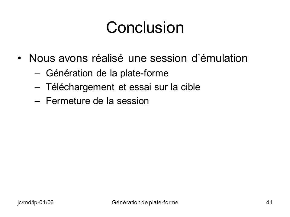 jc/md/lp-01/06Génération de plate-forme41 Conclusion Nous avons réalisé une session démulation –Génération de la plate-forme –Téléchargement et essai sur la cible –Fermeture de la session