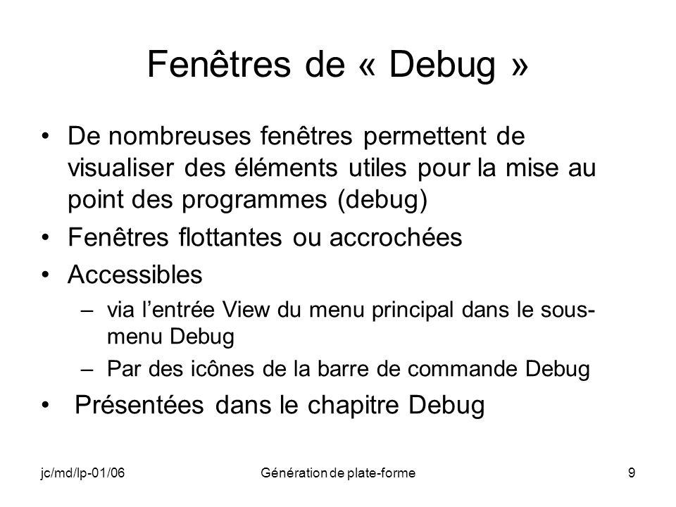 jc/md/lp-01/06Génération de plate-forme9 Fenêtres de « Debug » De nombreuses fenêtres permettent de visualiser des éléments utiles pour la mise au point des programmes (debug) Fenêtres flottantes ou accrochées Accessibles –via lentrée View du menu principal dans le sous- menu Debug –Par des icônes de la barre de commande Debug Présentées dans le chapitre Debug