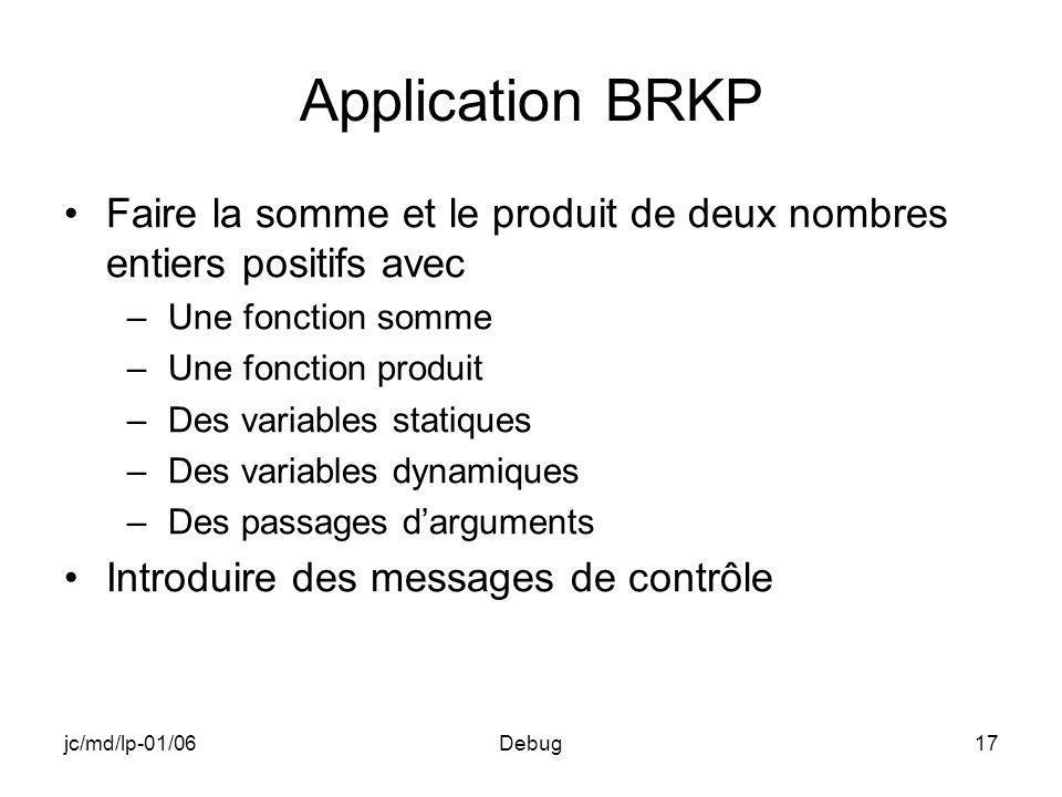 jc/md/lp-01/06Debug17 Application BRKP Faire la somme et le produit de deux nombres entiers positifs avec –Une fonction somme –Une fonction produit –Des variables statiques –Des variables dynamiques –Des passages darguments Introduire des messages de contrôle