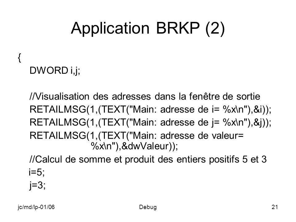 jc/md/lp-01/06Debug21 Application BRKP (2) { DWORD i,j; //Visualisation des adresses dans la fenêtre de sortie RETAILMSG(1,(TEXT( Main: adresse de i= %x\n ),&i)); RETAILMSG(1,(TEXT( Main: adresse de j= %x\n ),&j)); RETAILMSG(1,(TEXT( Main: adresse de valeur= %x\n ),&dwValeur)); //Calcul de somme et produit des entiers positifs 5 et 3 i=5; j=3;