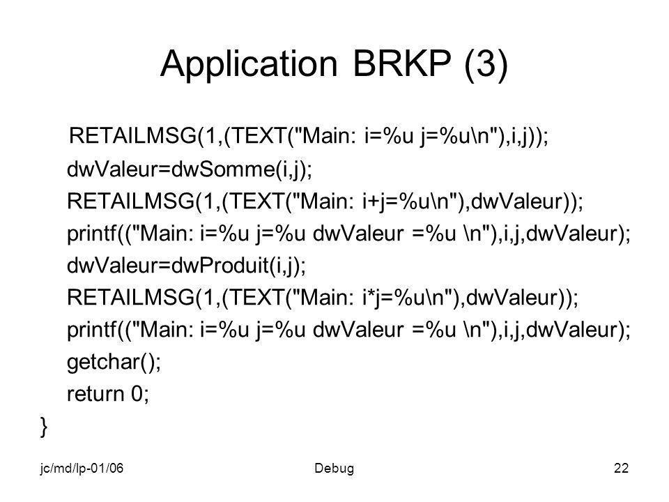 jc/md/lp-01/06Debug22 Application BRKP (3) RETAILMSG(1,(TEXT( Main: i=%u j=%u\n ),i,j)); dwValeur=dwSomme(i,j); RETAILMSG(1,(TEXT( Main: i+j=%u\n ),dwValeur)); printf(( Main: i=%u j=%u dwValeur =%u \n ),i,j,dwValeur); dwValeur=dwProduit(i,j); RETAILMSG(1,(TEXT( Main: i*j=%u\n ),dwValeur)); printf(( Main: i=%u j=%u dwValeur =%u \n ),i,j,dwValeur); getchar(); return 0; }
