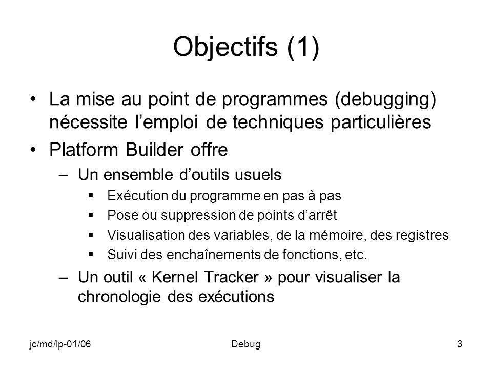 jc/md/lp-01/06Debug3 Objectifs (1) La mise au point de programmes (debugging) nécessite lemploi de techniques particulières Platform Builder offre –Un