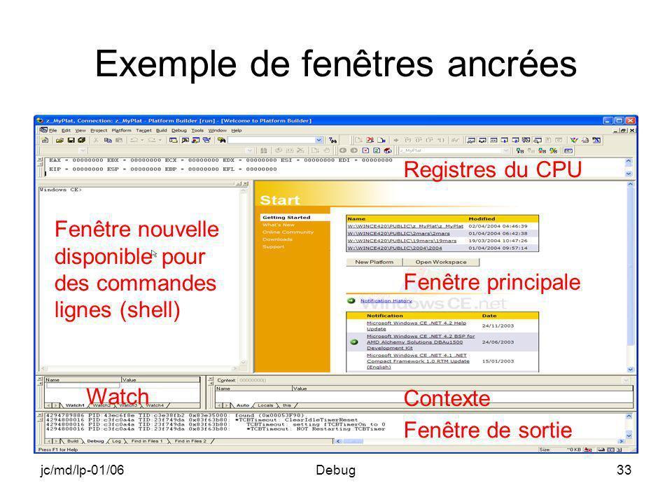 jc/md/lp-01/06Debug33 Exemple de fenêtres ancrées Registres du CPU Fenêtre principale Contexte Watch Fenêtre nouvelle disponible pour des commandes lignes (shell) Fenêtre de sortie